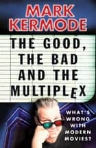 The Good, The Bad and The Multiplex ebook by Mark Kermode