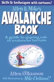 Allen & Mike's Avalanche Book - A Guide to Staying Safe in Avalanche Terrain ebook by Mike Clelland,Allen O'bannon
