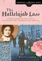 The Hallelujah Lass - A Story Based on the Life of Salvation Army Pioneer Eliza Shirley ebook by Wendy G Lawton