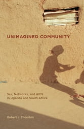 Unimagined Community: Sex, Networks, and AIDS in Uganda and South Africa ebook by Thornton, Robert