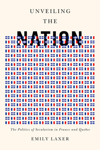 Unveiling the Nation - The Politics of Secularism in France and Quebec ebook by Emily Laxer