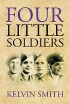 Four Little Soldiers ebook by Kelvin Smith