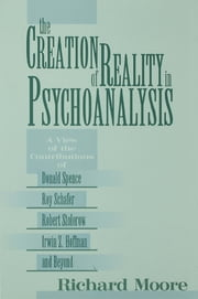 The Creation of Reality in Psychoanalysis - A View of the Contributions of Donald Spence, Roy Schafer, Robert Stolorow, Irwin Z. Hoffman, and Beyond ebook by Richard Moore