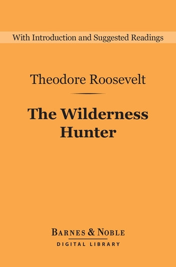 The Wilderness Hunter (Barnes & Noble Digital Library) ebook by Theodore Roosevelt