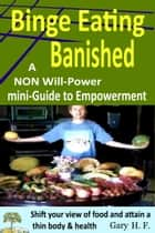 Binge Eating Banished: A Non Will-Power Mini-Guide To Empowerment ebook by Gary H.F.