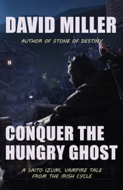 Conquer the Hungry Ghost - A Saito Izumi, vampire tale from the Irish Cycle ebook by David Miller