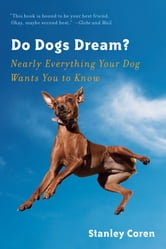 Do Dogs Dream?: Nearly Everything Your Dog Wants You to Know ebook by Stanley Coren