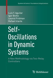 Self-Oscillations in Dynamic Systems - A New Methodology via Two-Relay Controllers ebook by Luis T. Aguilar,Igor Boiko,Leonid Fridman,Rafael Iriarte