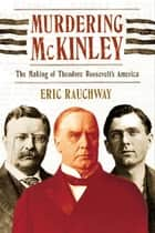Murdering McKinley - The Making of Theodore Roosevelt's America ebook by Eric Rauchway