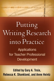 Putting Writing Research into Practice - Applications for Teacher Professional Development ebook by Gary A. Troia, PhD,Rebecca K. Shankland, MA,Anne Heintz, GD
