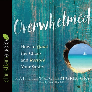 Overwhelmed - How to Quiet the Chaos and Restore Your Sanity audiobook by Kathi Lipp,Cheri Gregory