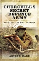 Churchill's Secret Defence Army - Resisting the Nazi Invader ebook by Arthur Ward