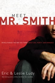 Meet Mr. Smith - Revolutionize the Way You Think About Sex, Purity, and Romance ebook by Eric Ludy