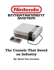 Nintendo Entertainment System: The Console That Saved an Industry ebook by Brent Van Leeuwen