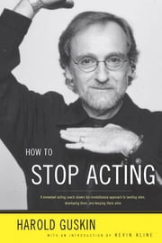 How to Stop Acting - A Renown Acting Coach Shares His Revolutionary Approach to Landing Roles, Developing Them and Keeping them Alive ebook by Harold Guskin, Kevin Kline