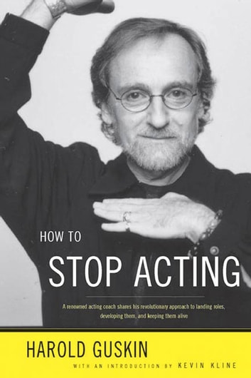 How to Stop Acting - A Renown Acting Coach Shares His Revolutionary Approach to Landing Roles, Developing Them and Keeping them Alive ebook by Harold Guskin