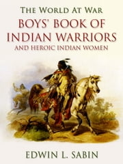 Boys' Book of Indian Warriors / and Heroic Indian Women ebook by Edwin L. Sabin