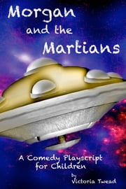 Morgan and the Martians ~ A comedy playscript for children ebook by Victoria Twead