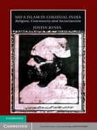 Shi'a Islam in Colonial India - Religion, Community and Sectarianism ebook by Justin Jones