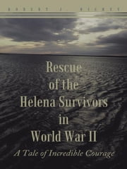 Rescue of the Helena Survivors in World War II - A Tale of Incredible Courage ebook by Robert J, Richey