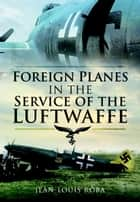 Foreign Planes in the Service of the Luftwaffe ebook by Jean-Louis  Roba