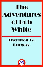 The Adventures of Bob White (Illustrated) ebook by Thornton W. Burgess