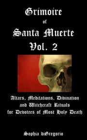Grimoire of Santa Muerte, Volume 2: Altars, Meditations, Divination and Witchcraft Rituals for Devotees of Most Holy Death ebook by Sophia DiGregorio