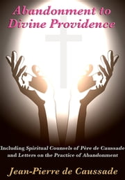 Abandonment to Divine Providence - Including 'Spiritual Counsels of Père de Caussade' and 'Letters on the Practice of Abandonment' ebook by Jean-Pierre de Caussade