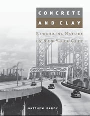 Concrete and Clay: Reworking Nature in New York City - Reworking Nature in New York City ebook by Matthew Gandy