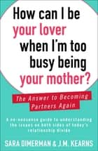 How Can I Be Your Lover When I'm Too Busy Being Your Mother? - The Answer to Becoming Partners Again ebook by Sara Dimerman, J.M. Kearns