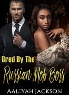 Bred By The Russian Mob Boss ebook by Aaliyah Jackson