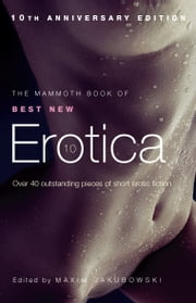 The Mammoth Book of Best New Erotica 10 - The hottest annual collection of unrestrained erotic writing ebook by Maxim Jakubowski