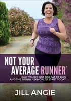 Not Your Average Runner - Why You're Not Too Fat to Run and the Skinny on How to Start Today ebook by Jill Angie