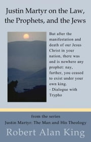 Justin Martyr on the Law, the Prophets, and the Jews (Justin Martyr: The Man and His Theology) ebook by Robert Alan King