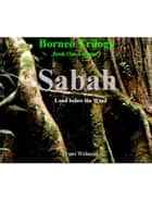 Borneo Trilogy Volume 1: Sabah - Sabah eBook by Frans Welman