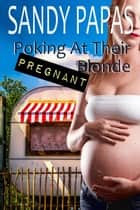 Poking At Their Pregnant Blonde ebook by Sandy Papas