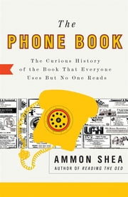 The Phone Book - The Curious History of the Book That Everyone Uses But No One Reads ebook by Ammon Shea