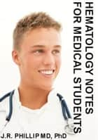 Hematology Notes for Medical Students ebook by J.R. Phillip, MD, PhD