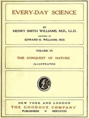 Every-day Science: Volume VI. The Conquest of Nature (Illustrated) ebook by Henry Smith Williams,Edward Huntington Williams