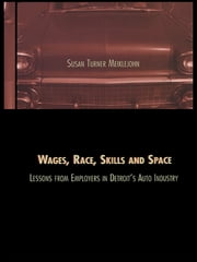 Wages, Race, Skills and Space: Lessons from Employers in Detroit's Auto Industry - Lessons from Employers in Detroit's Auto Industry ebook by Susan Turner Meiklejohn