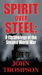 Spirit Over Steel: A Chronology of the Second World War ebook by John Thompson