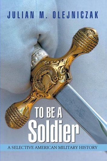 To Be a Soldier - A Selective American Military History ebook by Julian M. Olejniczak