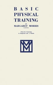 Basic Physical Training: Fifty-Five Exercises in Diagrams and in Words ebook by Morris, Margaret