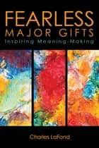 Fearless Major Gifts - Inspiring Meaning-Making ebook by Charles LaFond