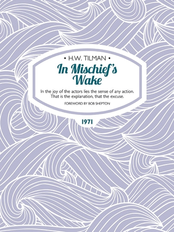 In Mischief's Wake - In the joy of the actors lies the sense of any action. That is the explanation, that the excuse. ebook by H.W. Tilman