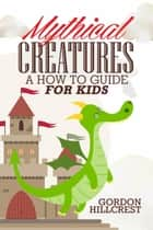 Mythical Creatures: A How To Guide for Kids ebook by Gordon Hillcrest