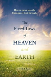 The Fixed Laws of Heaven and Earth - How to move into the blessings of God through: ebook by Rick Knox