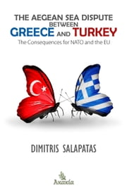 The Aegean Sea Dispute between Greece and Turkey: The Consequences for NATO and the EU ebook by Dimitris Salapatas