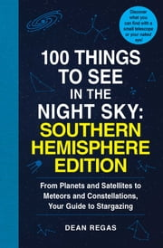 100 Things to See in the Night Sky: Southern Hemisphere Edition - From Planets and Satellites to Meteors and Constellations, Your Guide to Stargazing ebook by Dean Regas