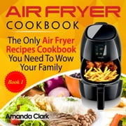Air Fryer Cookbook: The Only Air Fryer Recipes Cookbook You Need To Wow Your Family - Air Fryer Cookbook, #1 ebook by Amanda Clark